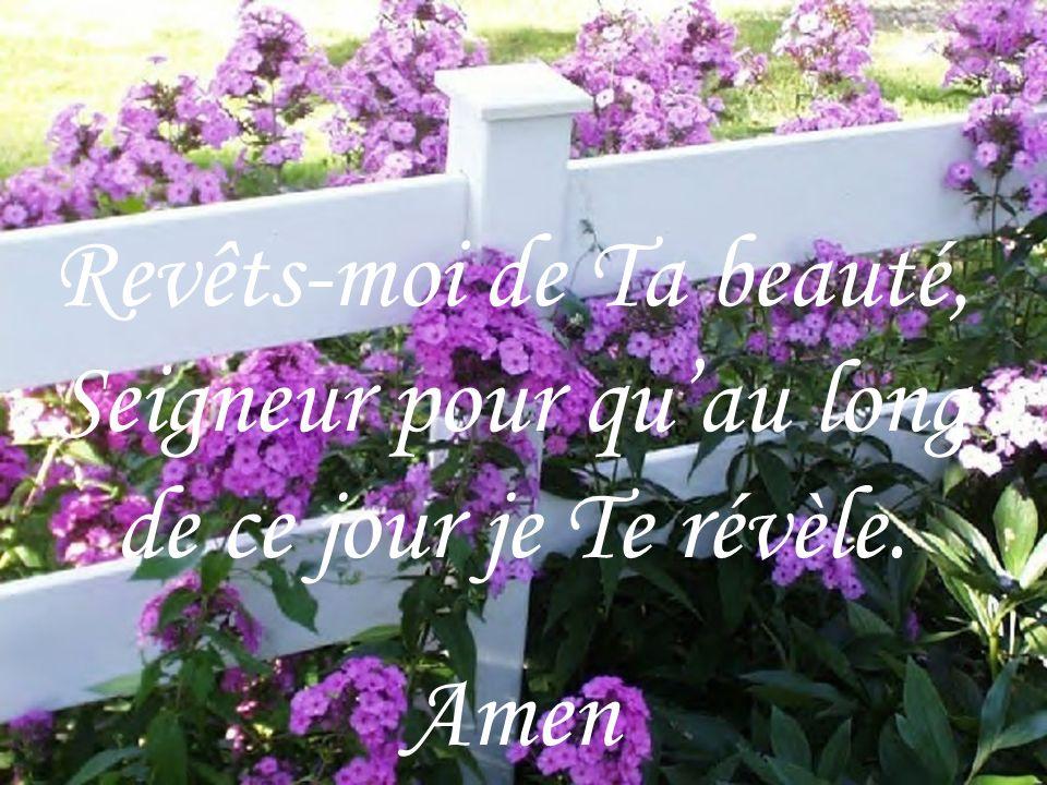Revêts-moi de Ta beauté, Seigneur pour qu'au long de ce jour je Te révèle.