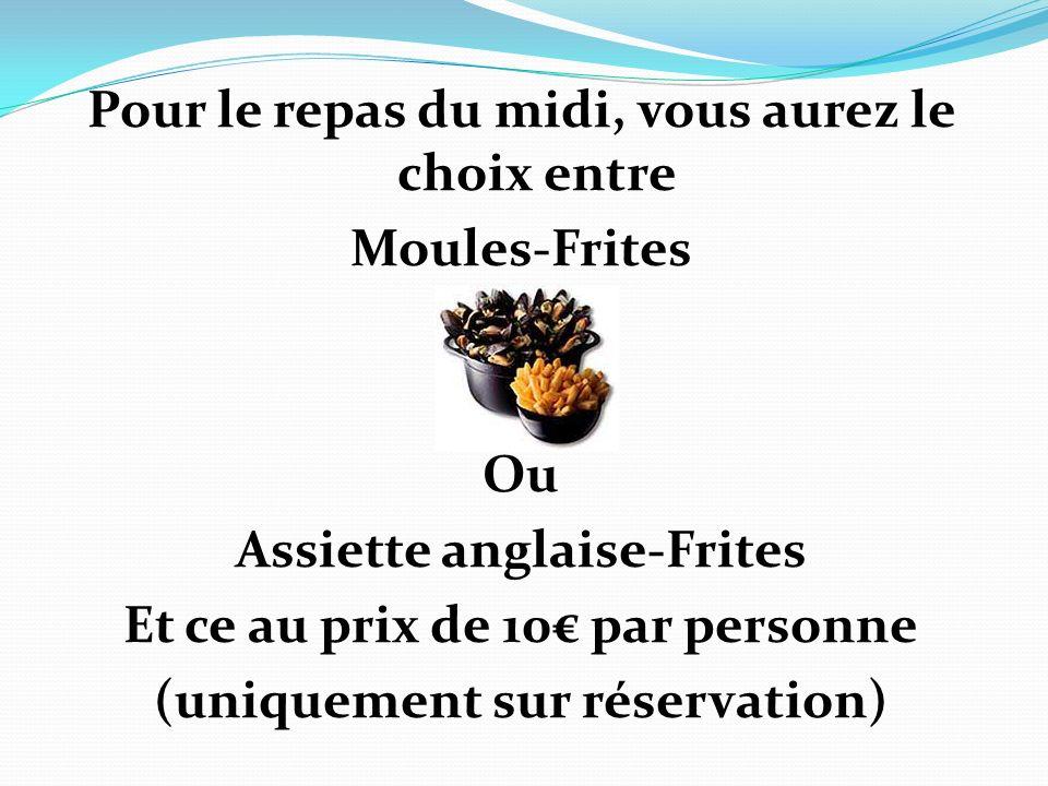 Pour le repas du midi, vous aurez le choix entre Moules-Frites Ou Assiette anglaise-Frites Et ce au prix de 10€ par personne (uniquement sur réservation)