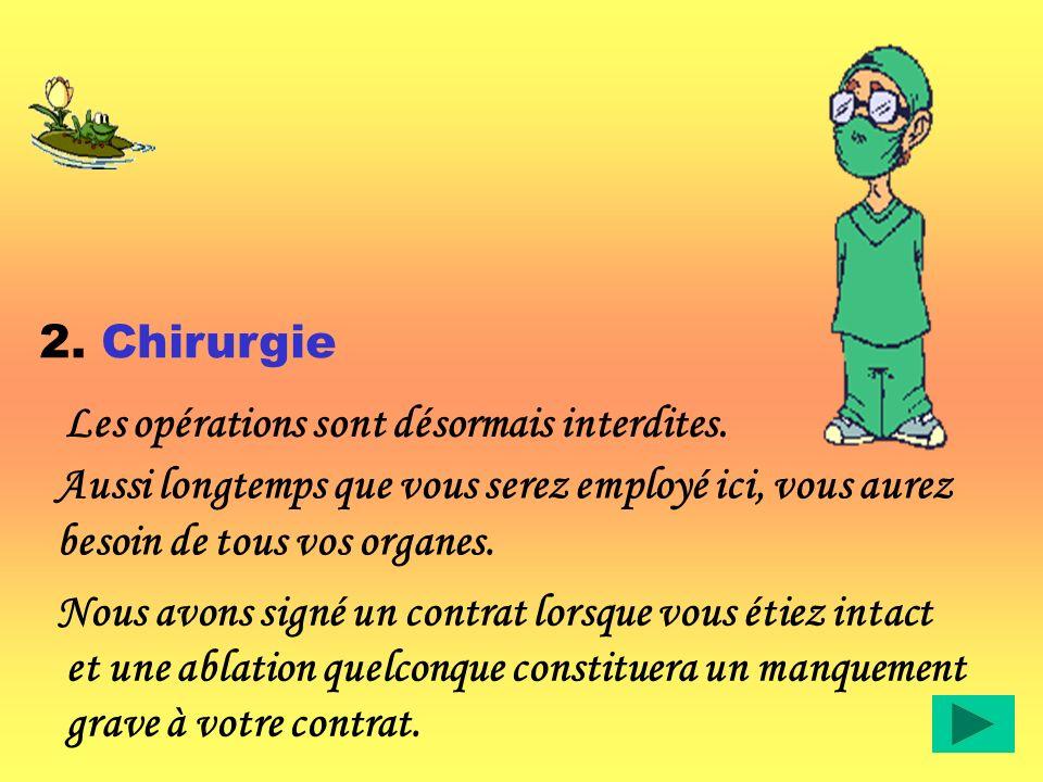 2. Chirurgie Aussi longtemps que vous serez employé ici, vous aurez besoin de tous vos organes. Les opérations sont désormais interdites.