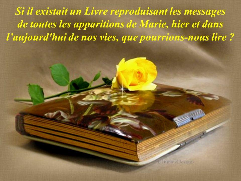 Si il existait un Livre reproduisant les messages de toutes les apparitions de Marie, hier et dans l'aujourd hui de nos vies, que pourrions-nous lire