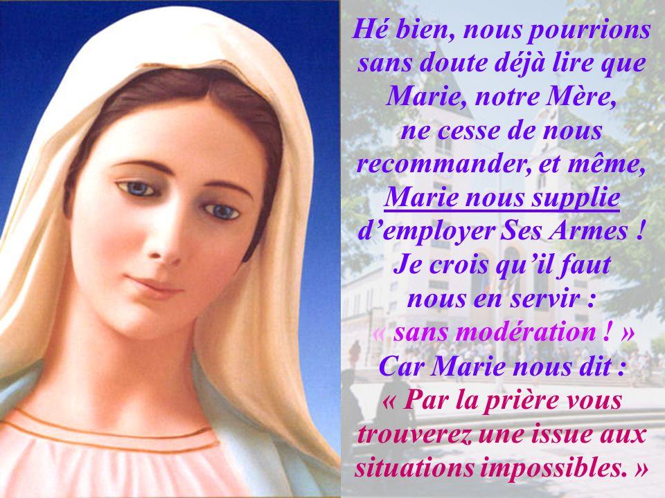 Hé bien, nous pourrions sans doute déjà lire que Marie, notre Mère, ne cesse de nous recommander, et même, Marie nous supplie d'employer Ses Armes ! Je crois qu'il faut nous en servir :