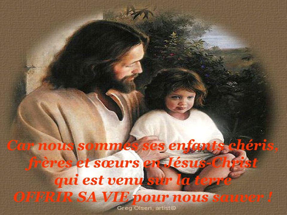 Car nous sommes ses enfants chéris, frères et sœurs en Jésus-Christ qui est venu sur la terre OFFRIR SA VIE pour nous sauver !