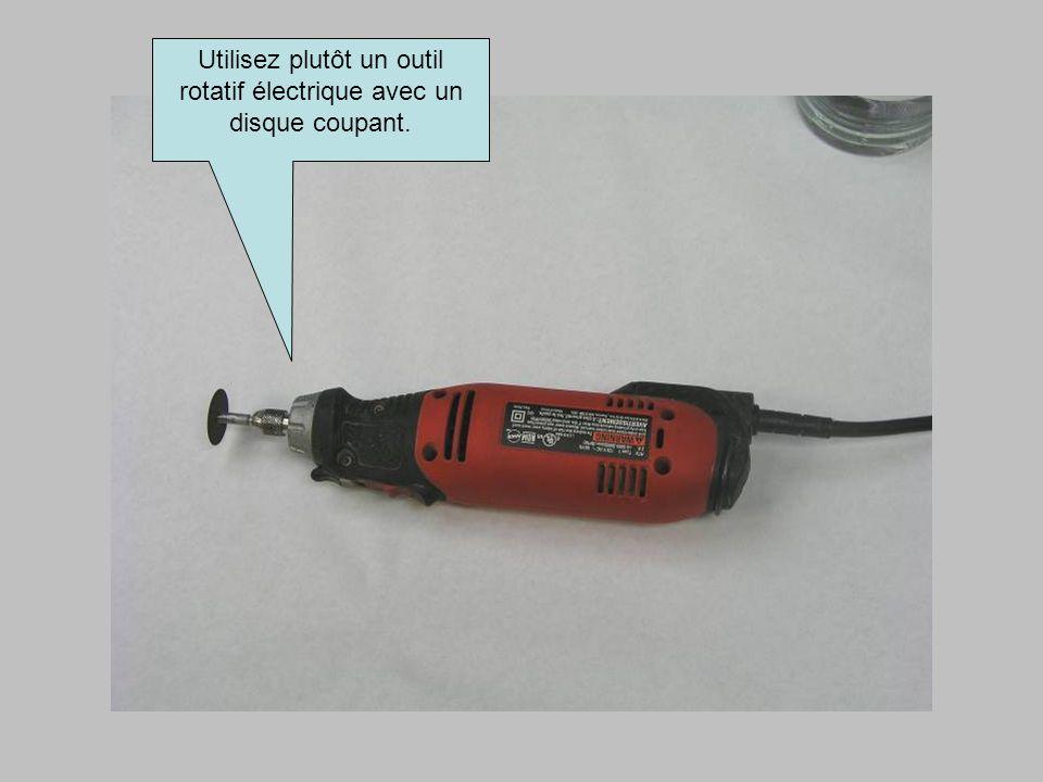 Utilisez plutôt un outil rotatif électrique avec un disque coupant.