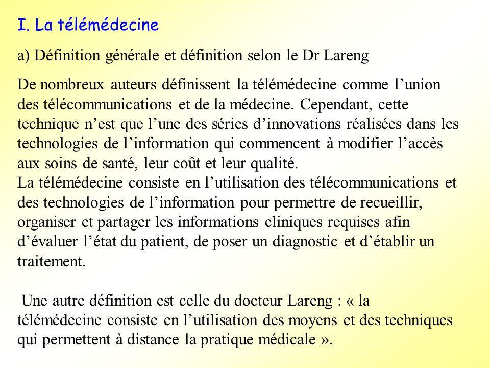 I. La télémédecine a) Définition générale et définition selon le Dr Lareng. De nombreux auteurs définissent la télémédecine comme l'union.