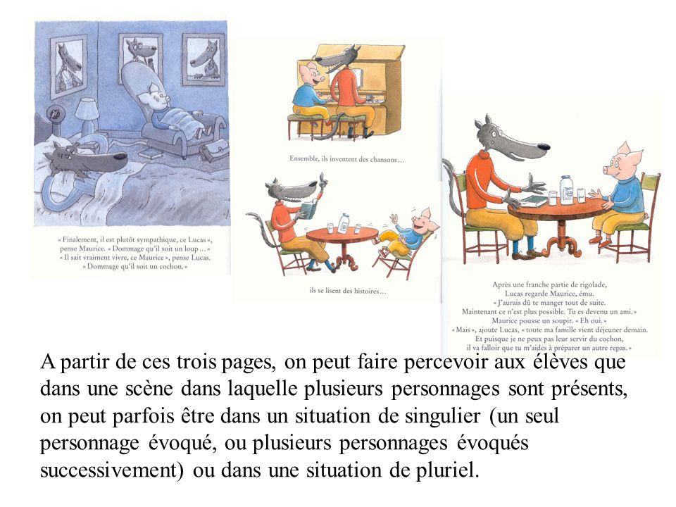A partir de ces trois pages, on peut faire percevoir aux élèves que dans une scène dans laquelle plusieurs personnages sont présents, on peut parfois être dans un situation de singulier (un seul personnage évoqué, ou plusieurs personnages évoqués successivement) ou dans une situation de pluriel.