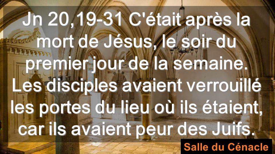 Jn 20,19-31 C était après la mort de Jésus, le soir du premier jour de la semaine. Les disciples avaient verrouillé les portes du lieu où ils étaient, car ils avaient peur des Juifs.