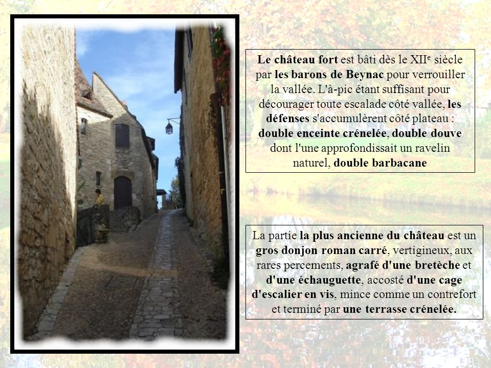 Le château fort est bâti dès le XIIe siècle par les barons de Beynac pour verrouiller la vallée. L à-pic étant suffisant pour décourager toute escalade côté vallée, les défenses s accumulèrent côté plateau : double enceinte crénelée, double douve dont l une approfondissait un ravelin naturel, double barbacane