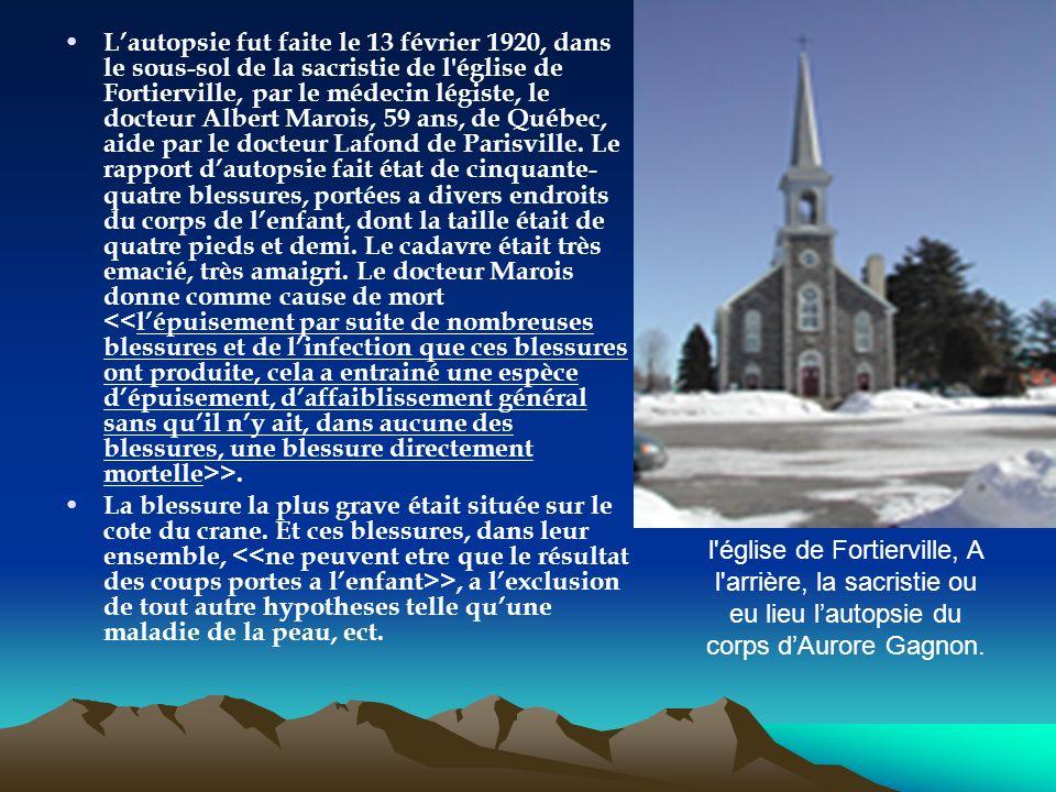 L'autopsie fut faite le 13 février 1920, dans le sous-sol de la sacristie de l église de Fortierville, par le médecin légiste, le docteur Albert Marois, 59 ans, de Québec, aide par le docteur Lafond de Parisville. Le rapport d'autopsie fait état de cinquante-quatre blessures, portées a divers endroits du corps de l'enfant, dont la taille était de quatre pieds et demi. Le cadavre était très emacié, très amaigri. Le docteur Marois donne comme cause de mort <<l'épuisement par suite de nombreuses blessures et de l'infection que ces blessures ont produite, cela a entrainé une espèce d'épuisement, d'affaiblissement général sans qu'il n'y ait, dans aucune des blessures, une blessure directement mortelle>>.