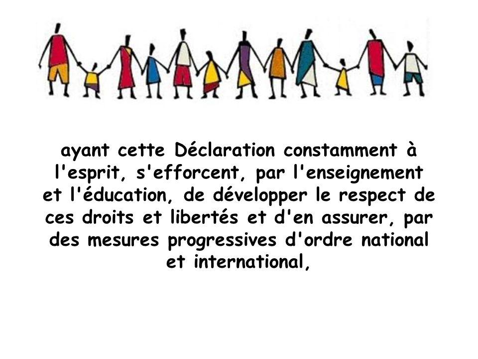 ayant cette Déclaration constamment à l esprit, s efforcent, par l enseignement et l éducation, de développer le respect de ces droits et libertés et d en assurer, par des mesures progressives d ordre national et international,