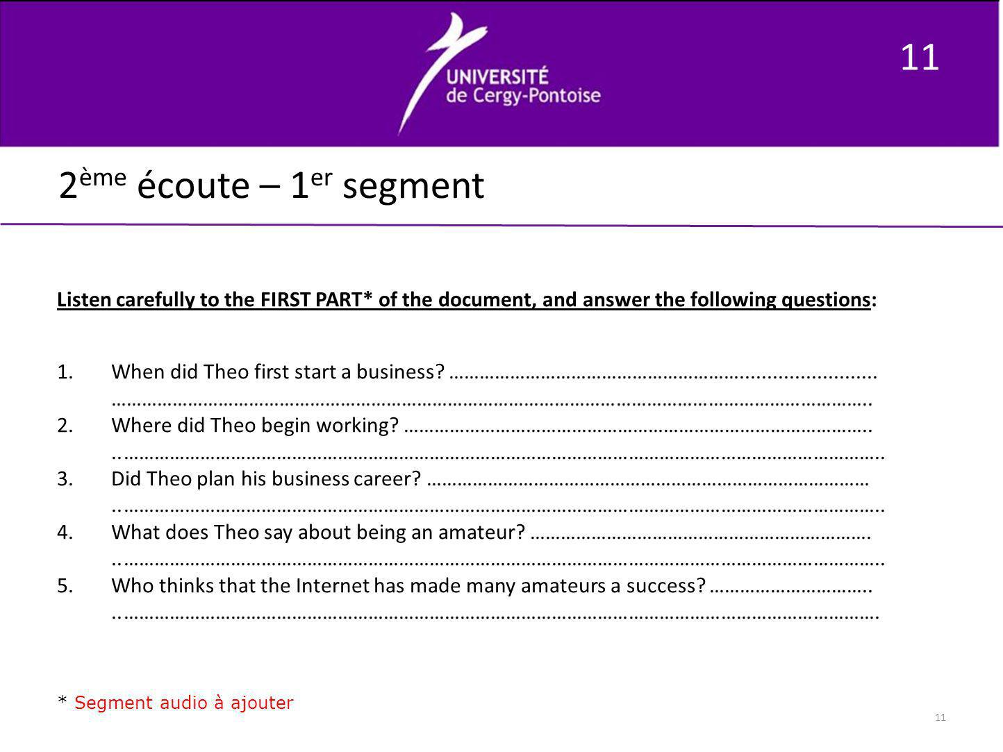 11 2ème écoute – 1er segment. Listen carefully to the FIRST PART* of the document, and answer the following questions: