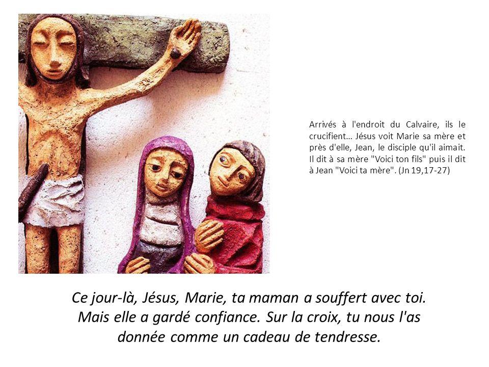 Arrivés à l endroit du Calvaire, ils le crucifient… Jésus voit Marie sa mère et près d elle, Jean, le disciple qu il aimait. Il dit à sa mère Voici ton fils puis il dit à Jean Voici ta mère . (Jn 19,17-27)