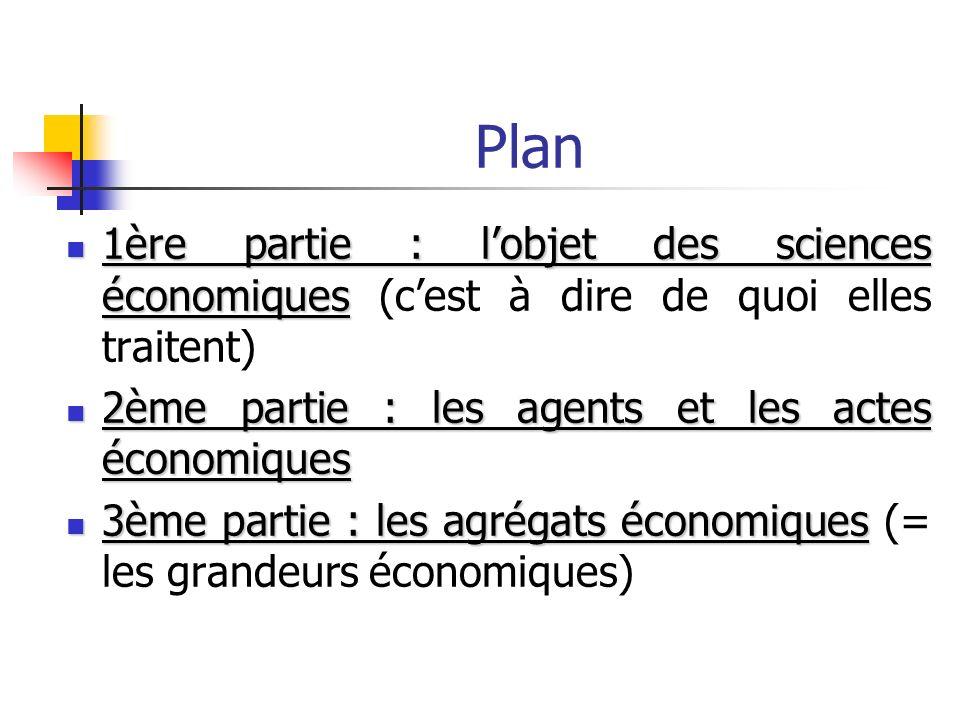 Plan 1ère partie : l'objet des sciences économiques (c'est à dire de quoi elles traitent) 2ème partie : les agents et les actes économiques.