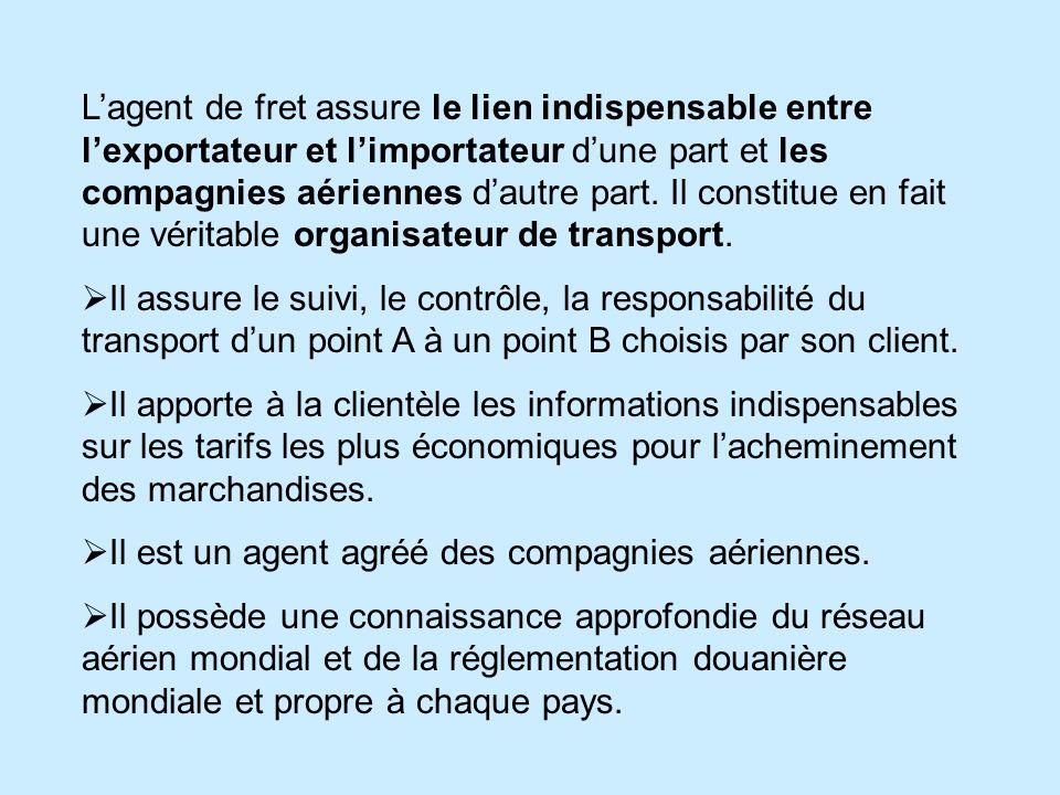 L'agent de fret assure le lien indispensable entre l'exportateur et l'importateur d'une part et les compagnies aériennes d'autre part. Il constitue en fait une véritable organisateur de transport.