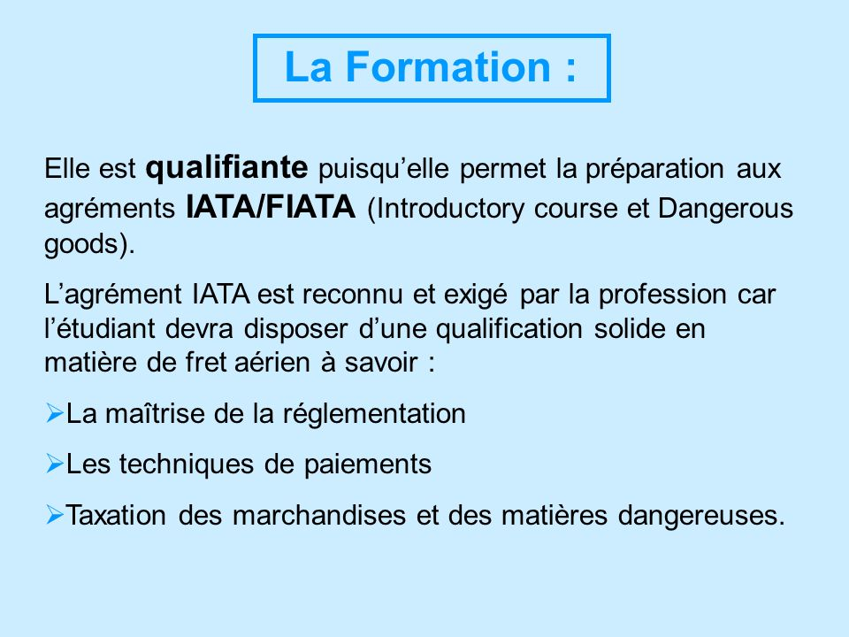La Formation : Elle est qualifiante puisqu'elle permet la préparation aux agréments IATA/FIATA (Introductory course et Dangerous goods).