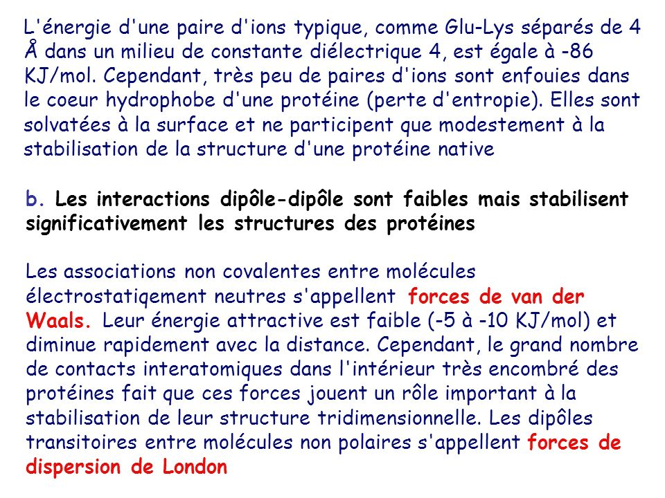 L énergie d une paire d ions typique, comme Glu-Lys séparés de 4 Å dans un milieu de constante diélectrique 4, est égale à -86 KJ/mol. Cependant, très peu de paires d ions sont enfouies dans le coeur hydrophobe d une protéine (perte d entropie). Elles sont solvatées à la surface et ne participent que modestement à la stabilisation de la structure d une protéine native