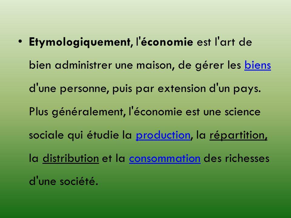 Etymologiquement, l économie est l art de bien administrer une maison, de gérer les biens d une personne, puis par extension d un pays.