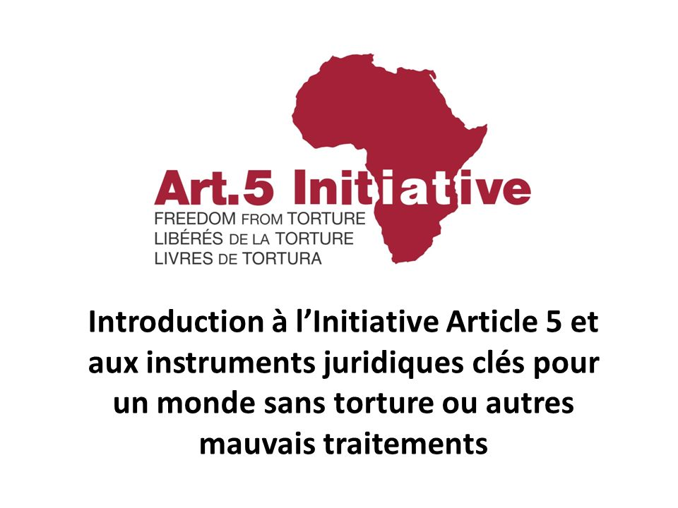 Introduction à l'Initiative Article 5 et aux instruments juridiques clés pour un monde sans torture ou autres mauvais traitements