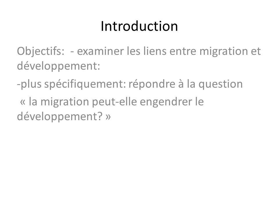 Introduction Objectifs: - examiner les liens entre migration et développement: plus spécifiquement: répondre à la question.