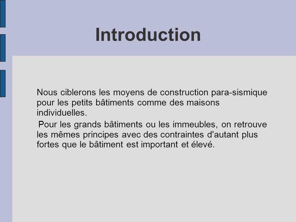 Introduction Nous ciblerons les moyens de construction para-sismique pour les petits bâtiments comme des maisons individuelles.