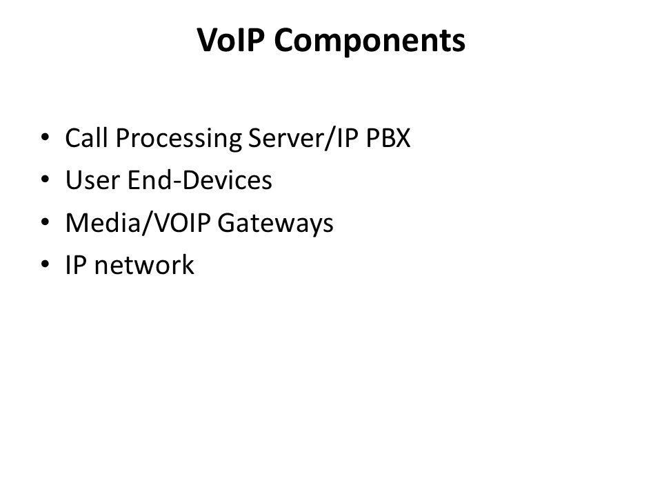 VoIP Components Call Processing Server/IP PBX User End-Devices