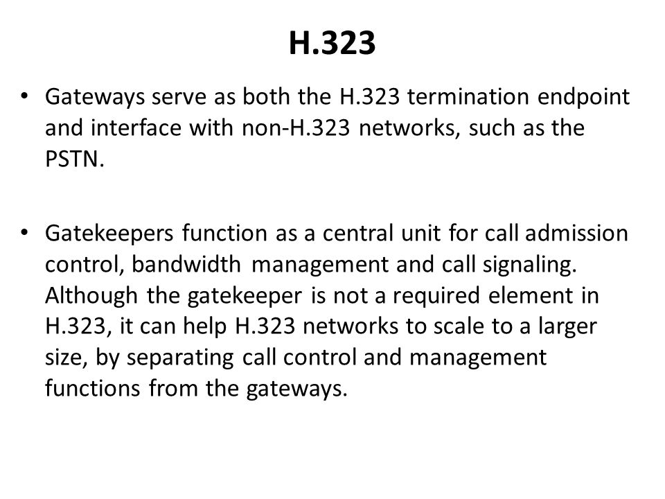 H.323 Gateways serve as both the H.323 termination endpoint and interface with non-H.323 networks, such as the PSTN.