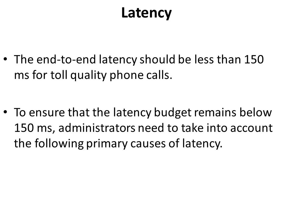 Latency The end-to-end latency should be less than 150 ms for toll quality phone calls.