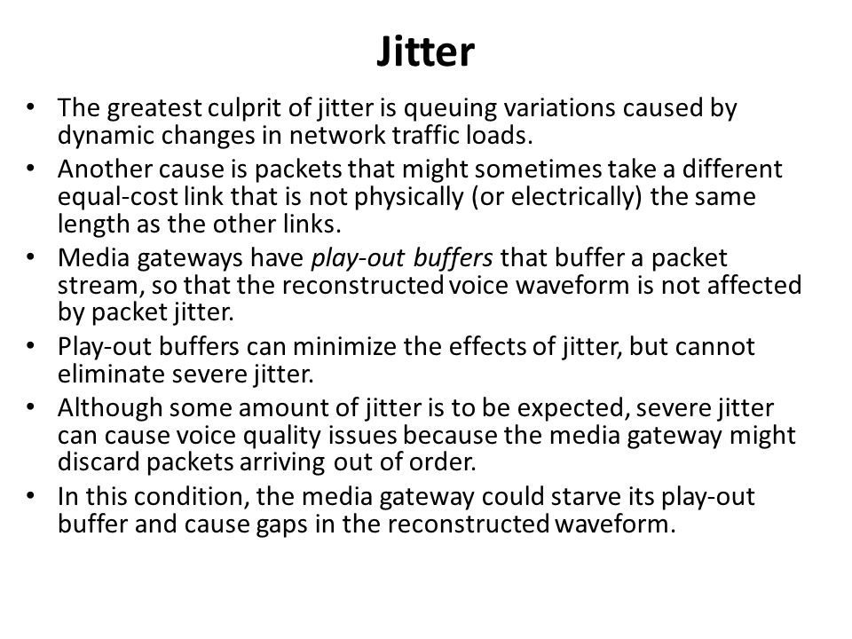 Jitter The greatest culprit of jitter is queuing variations caused by dynamic changes in network traffic loads.