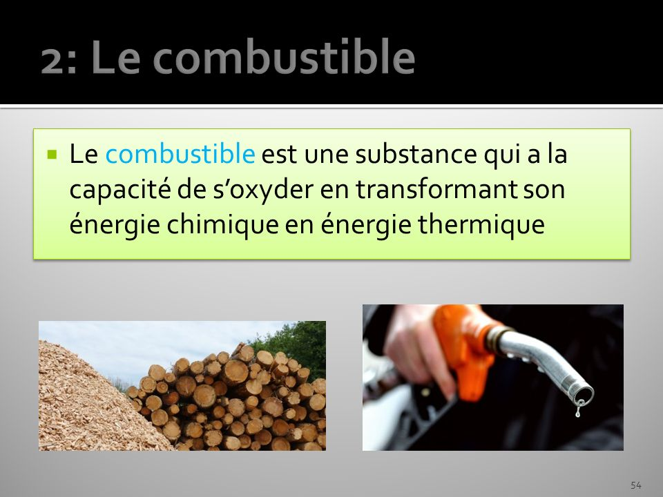 2: Le combustible Le combustible est une substance qui a la capacité de s'oxyder en transformant son énergie chimique en énergie thermique.