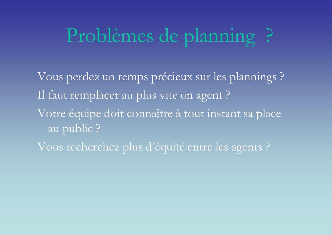 Problèmes de planning Vous perdez un temps précieux sur les plannings Il faut remplacer au plus vite un agent
