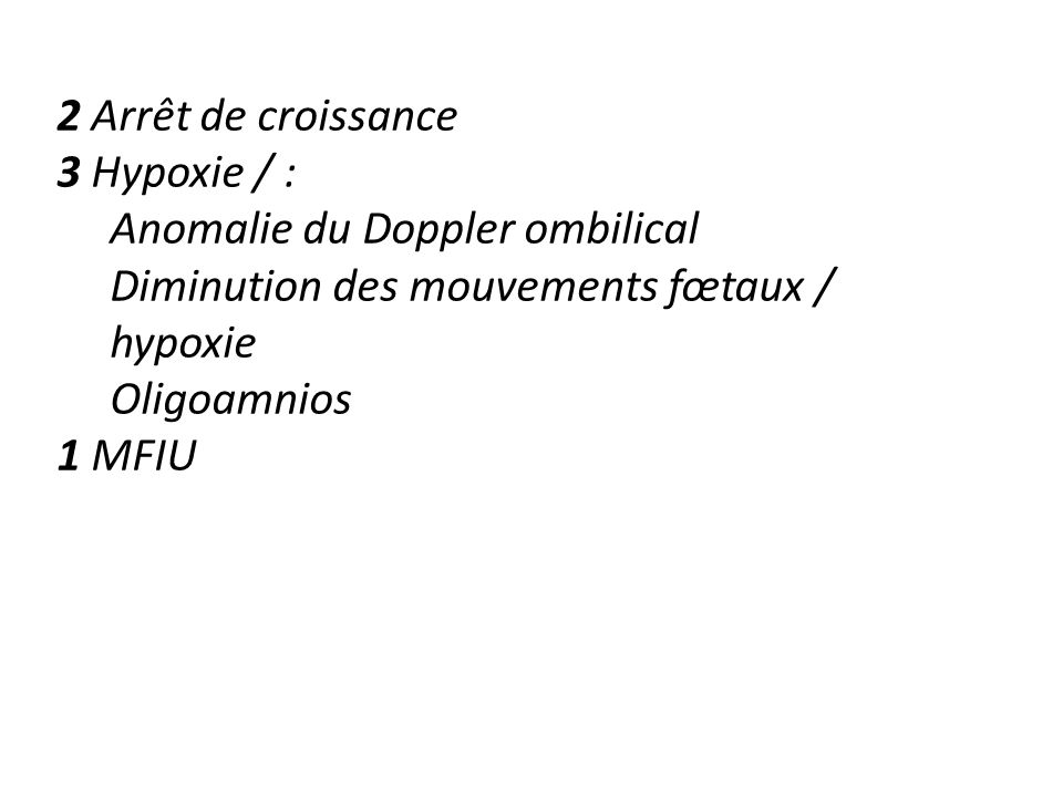 2 Arrêt de croissance 3 Hypoxie / : Anomalie du Doppler ombilical. Diminution des mouvements fœtaux / hypoxie.
