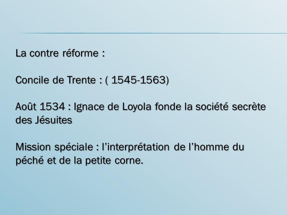 La contre réforme : Concile de Trente : ( 1545-1563) Août 1534 : Ignace de Loyola fonde la société secrète des Jésuites.
