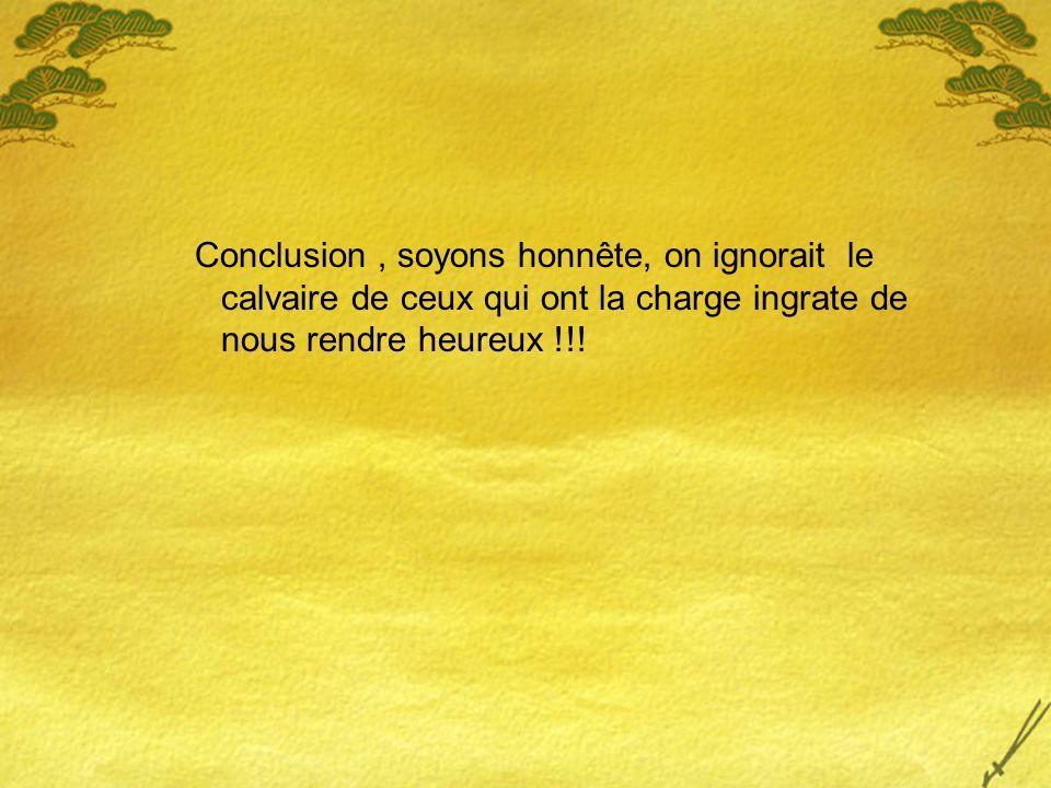 Conclusion , soyons honnête, on ignorait le calvaire de ceux qui ont la charge ingrate de nous rendre heureux !!!