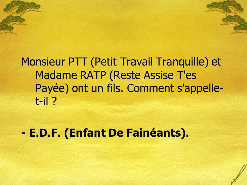 Monsieur PTT (Petit Travail Tranquille) et Madame RATP (Reste Assise T es Payée) ont un fils. Comment s appelle-t-il