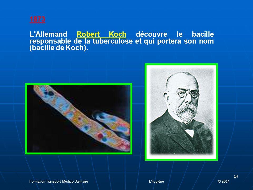 1873 L Allemand Robert Koch découvre le bacille responsable de la tuberculose et qui portera son nom (bacille de Koch).