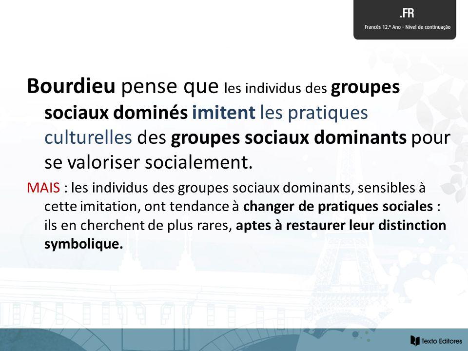 Bourdieu pense que les individus des groupes sociaux dominés imitent les pratiques culturelles des groupes sociaux dominants pour se valoriser socialement.
