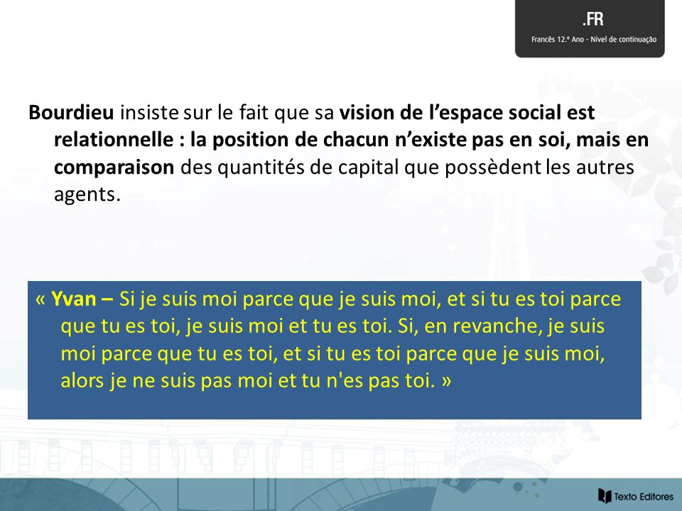 Bourdieu insiste sur le fait que sa vision de l'espace social est relationnelle : la position de chacun n'existe pas en soi, mais en comparaison des quantités de capital que possèdent les autres agents.