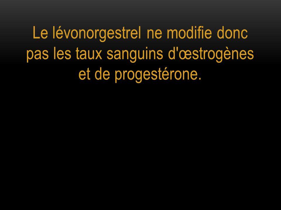 Le lévonorgestrel ne modifie donc pas les taux sanguins d œstrogènes et de progestérone.