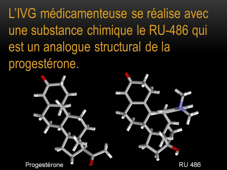 L'IVG médicamenteuse se réalise avec une substance chimique le RU-486 qui est un analogue structural de la progestérone.