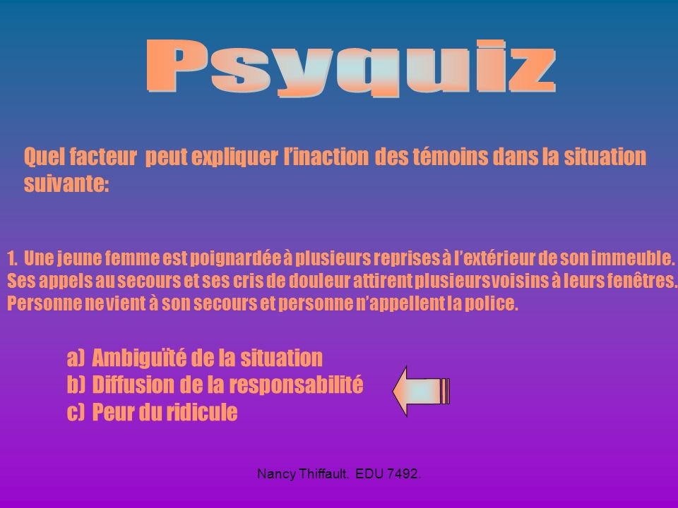 Psyquiz Quel facteur peut expliquer l'inaction des témoins dans la situation suivante: