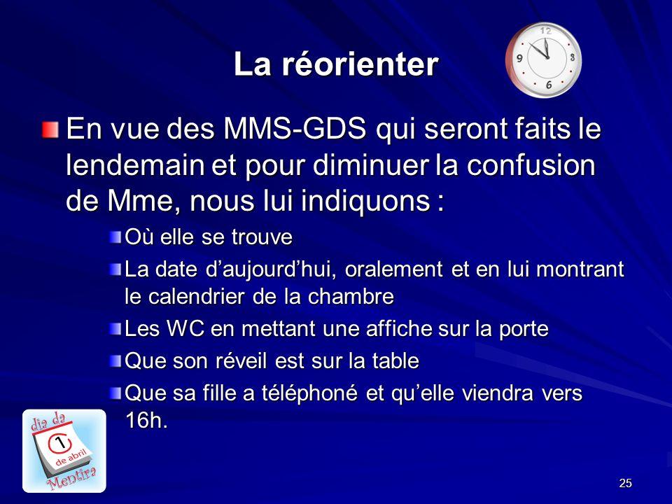 La réorienter En vue des MMS-GDS qui seront faits le lendemain et pour diminuer la confusion de Mme, nous lui indiquons :