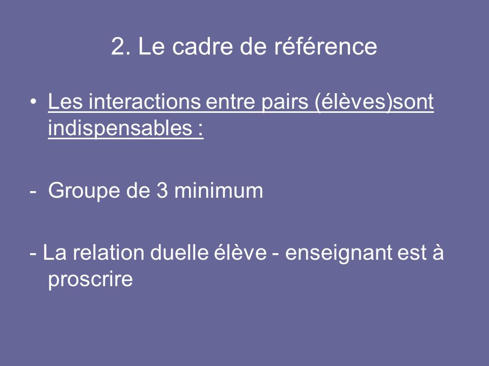 2. Le cadre de référence Les interactions entre pairs (élèves)sont indispensables : Groupe de 3 minimum.