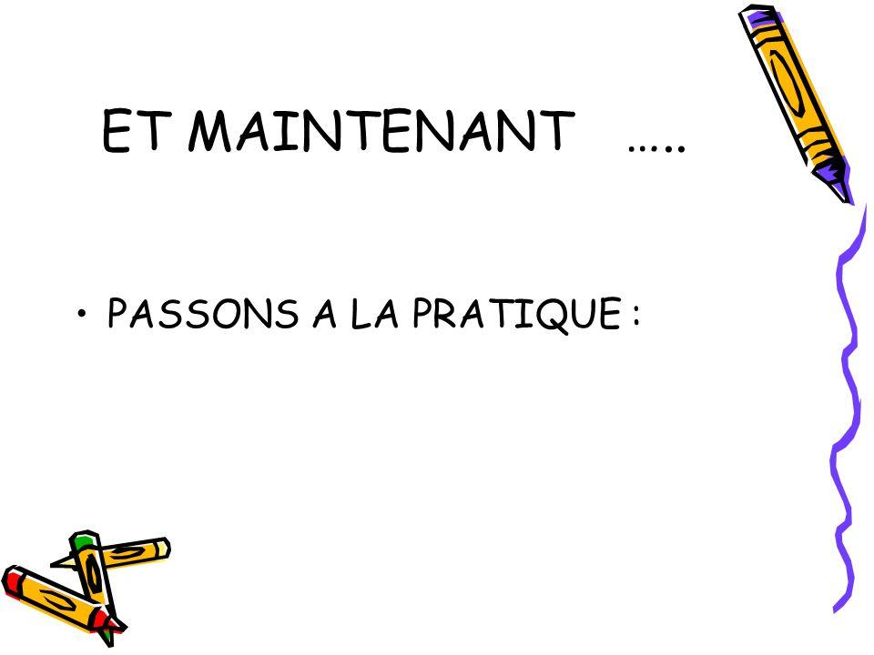 ET MAINTENANT ….. PASSONS A LA PRATIQUE :