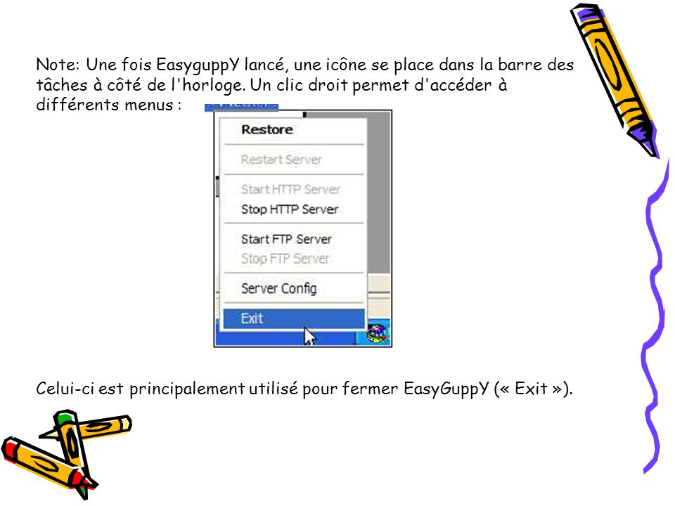 Note: Une fois EasyguppY lancé, une icône se place dans la barre des tâches à côté de l horloge. Un clic droit permet d accéder à différents menus :