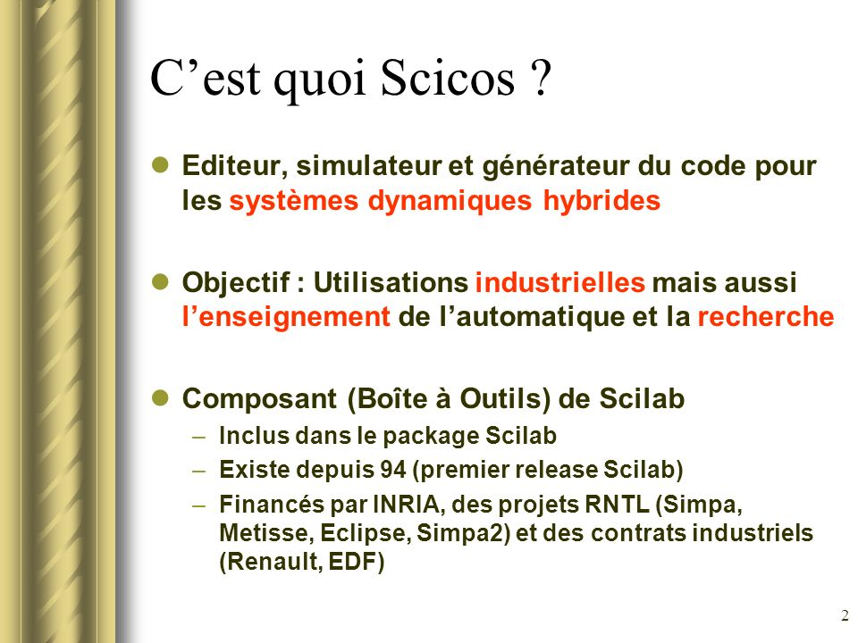 C'est quoi Scicos Editeur, simulateur et générateur du code pour les systèmes dynamiques hybrides.