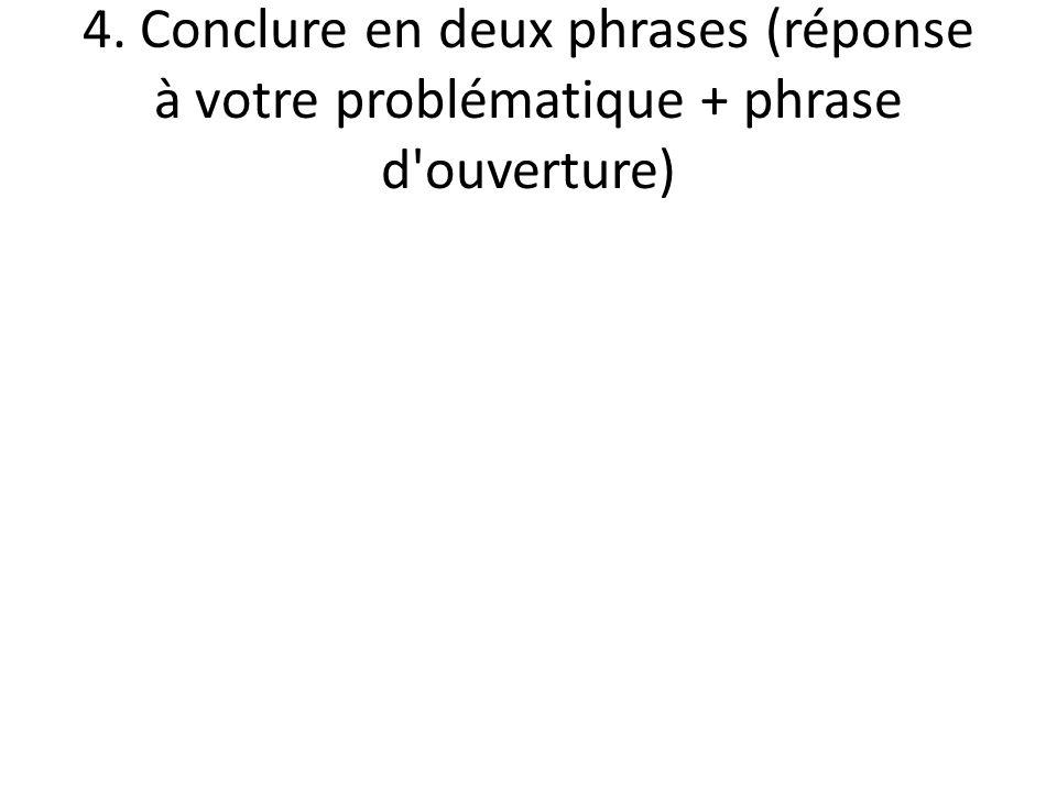 4. Conclure en deux phrases (réponse à votre problématique + phrase d ouverture)