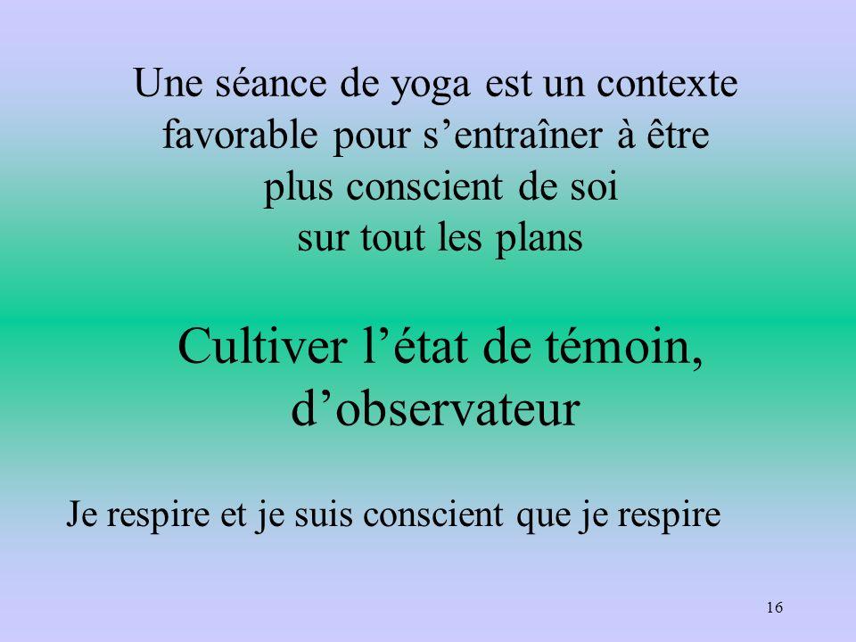 Une séance de yoga est un contexte favorable pour s'entraîner à être plus conscient de soi sur tout les plans Cultiver l'état de témoin, d'observateur