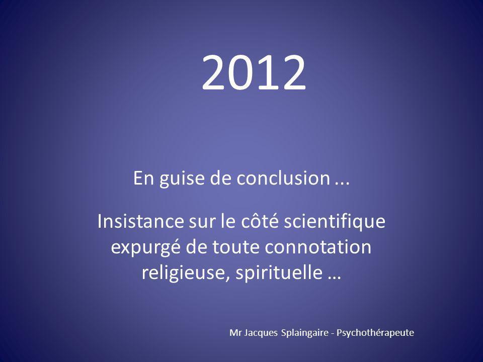 2012 En guise de conclusion ... Insistance sur le côté scientifique expurgé de toute connotation religieuse, spirituelle …