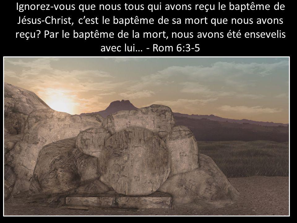 Ignorez-vous que nous tous qui avons reçu le baptême de Jésus-Christ, c'est le baptême de sa mort que nous avons reçu.
