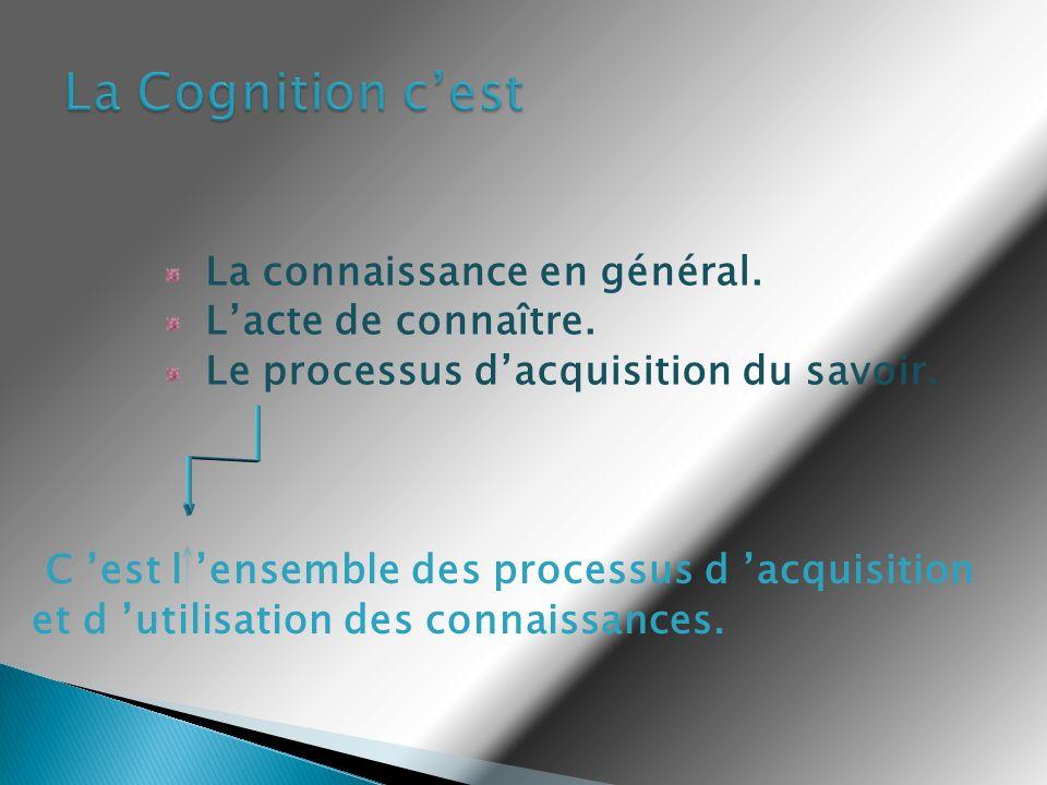 La Cognition c'est La connaissance en général. L'acte de connaître. Le processus d'acquisition du savoir.