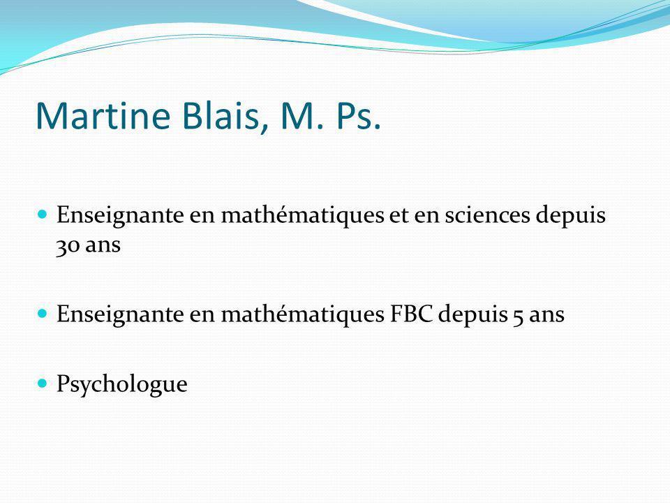 Martine Blais, M. Ps. Enseignante en mathématiques et en sciences depuis 30 ans. Enseignante en mathématiques FBC depuis 5 ans.